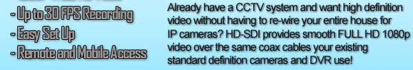 Already have a CCTV system and want high definition video without having to re-wire your entire house for IP cameras? HD-SDI provides smooth FULL HD 1080p video over the same coax cables your existing standard definition cameras and DVR use!